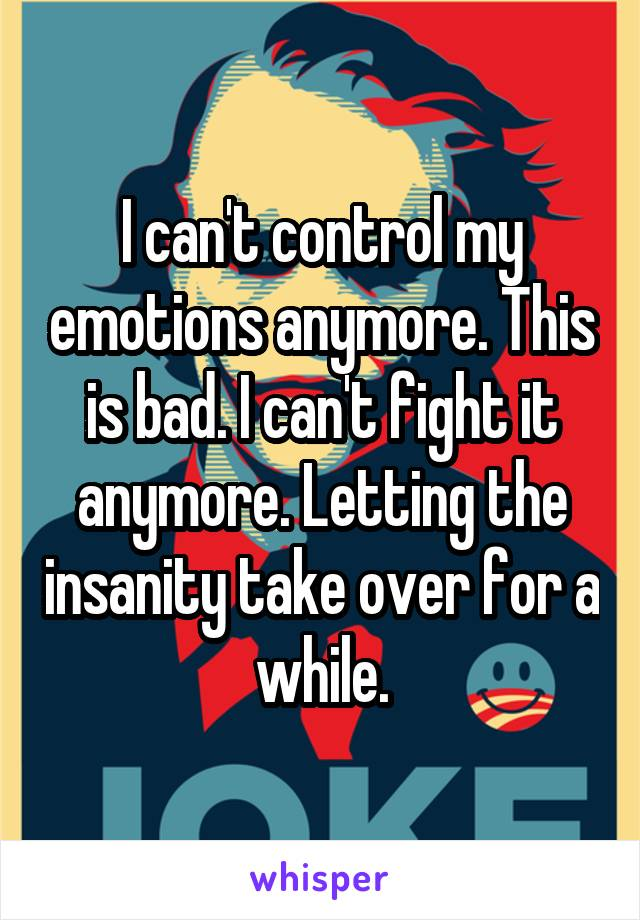 I can't control my emotions anymore. This is bad. I can't fight it anymore. Letting the insanity take over for a while.