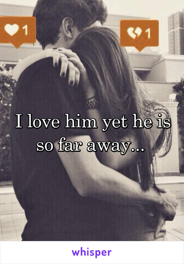 I love him yet he is so far away...