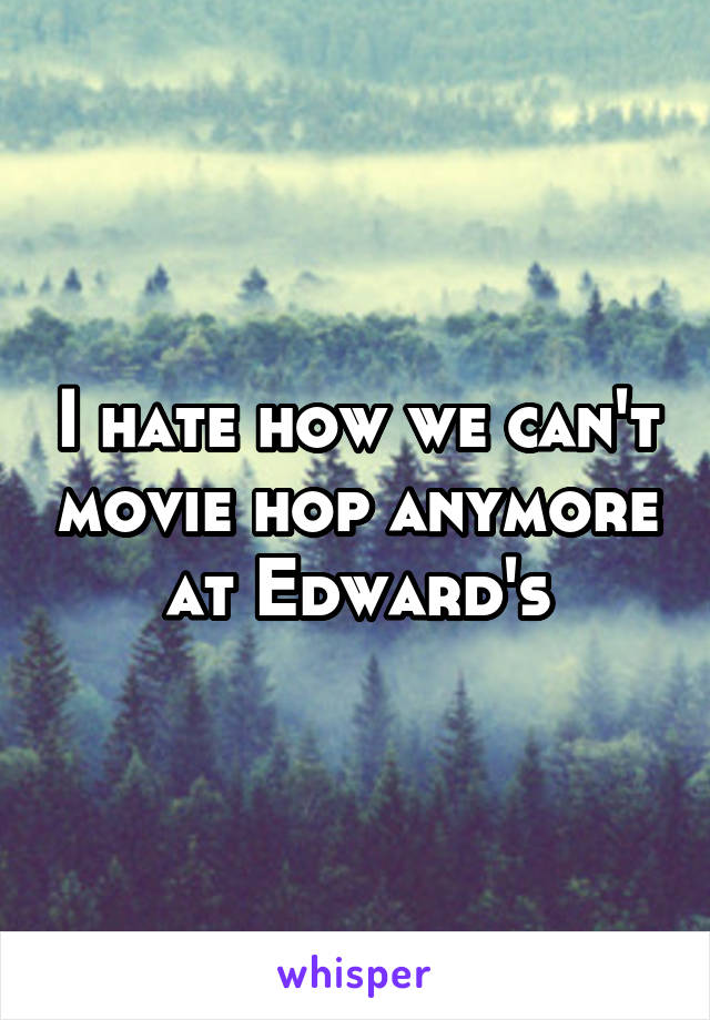 I hate how we can't movie hop anymore at Edward's
