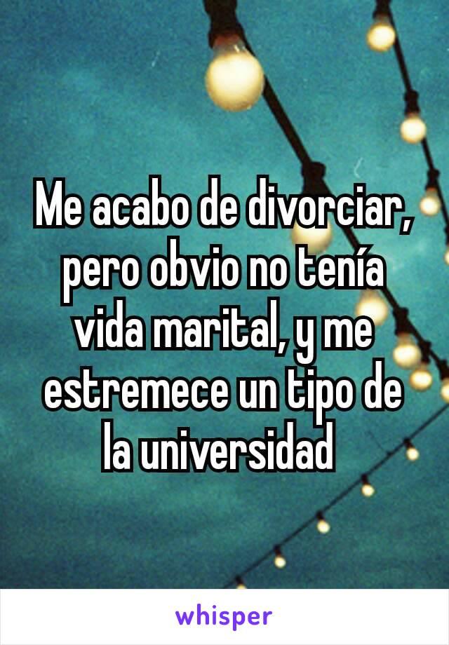 Me acabo de divorciar, pero obvio no tenía vida marital, y me estremece un tipo de la universidad