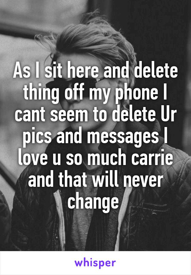 As I sit here and delete thing off my phone I cant seem to delete Ur pics and messages I love u so much carrie and that will never change