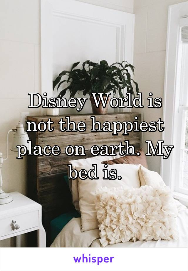 Disney World is not the happiest place on earth. My bed is.