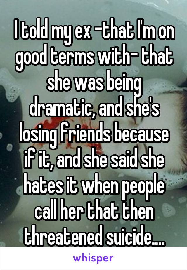 I told my ex -that I'm on good terms with- that she was being dramatic, and she's losing friends because if it, and she said she hates it when people call her that then threatened suicide....