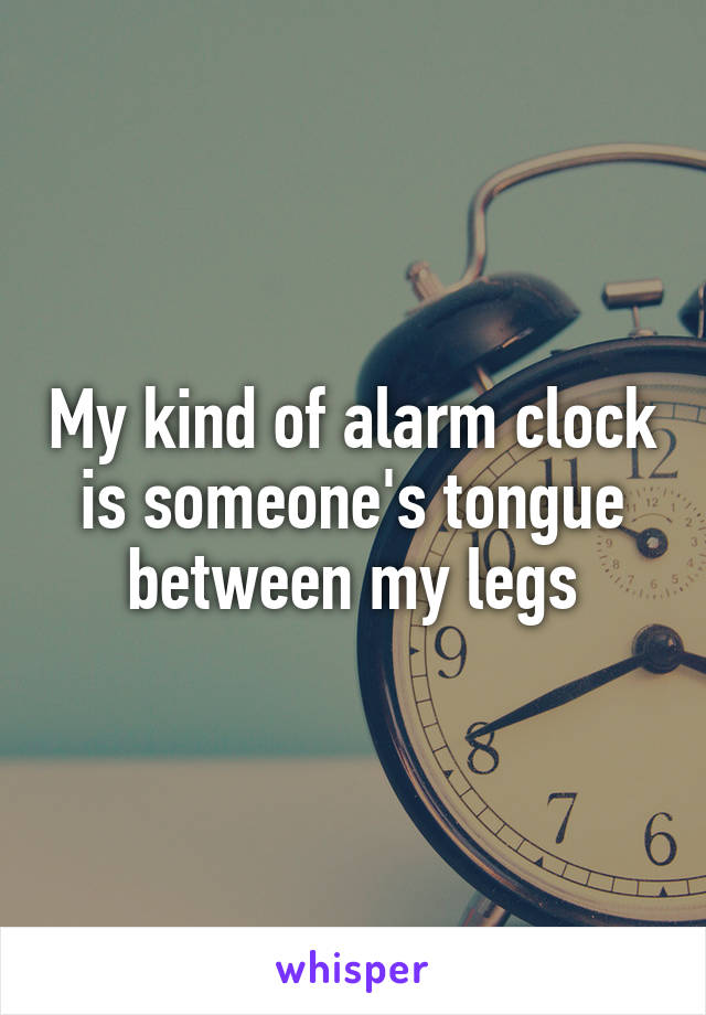 My kind of alarm clock is someone's tongue between my legs