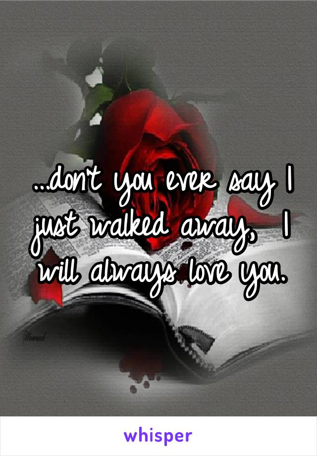 ...don't you ever say I just walked away,  I will always love you.