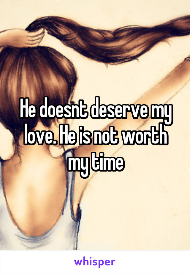 He doesnt deserve my love. He is not worth my time