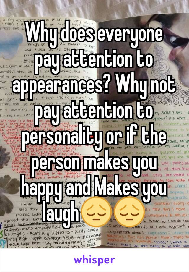 Why does everyone pay attention to appearances? Why not pay attention to personality or if the person makes you happy and Makes you laugh😔😔