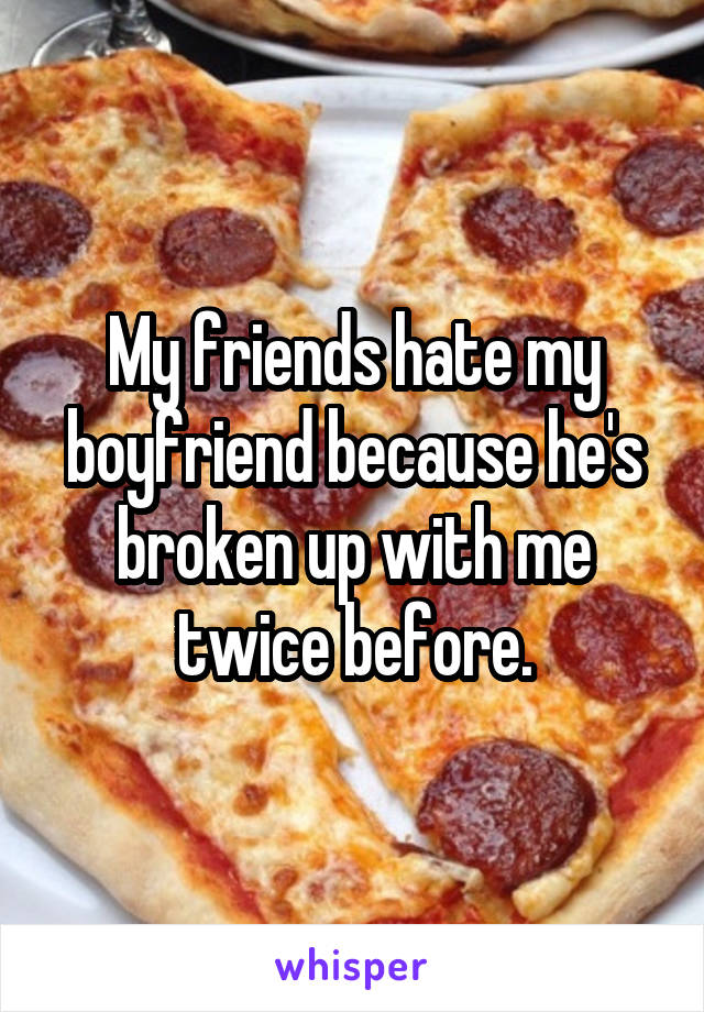 My friends hate my boyfriend because he's broken up with me twice before.