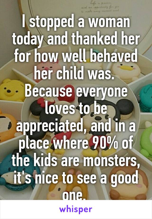I stopped a woman today and thanked her for how well behaved her child was.  Because everyone loves to be appreciated, and in a place where 90% of the kids are monsters, it's nice to see a good one.