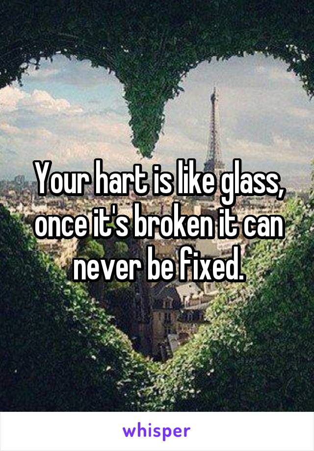 Your hart is like glass, once it's broken it can never be fixed.