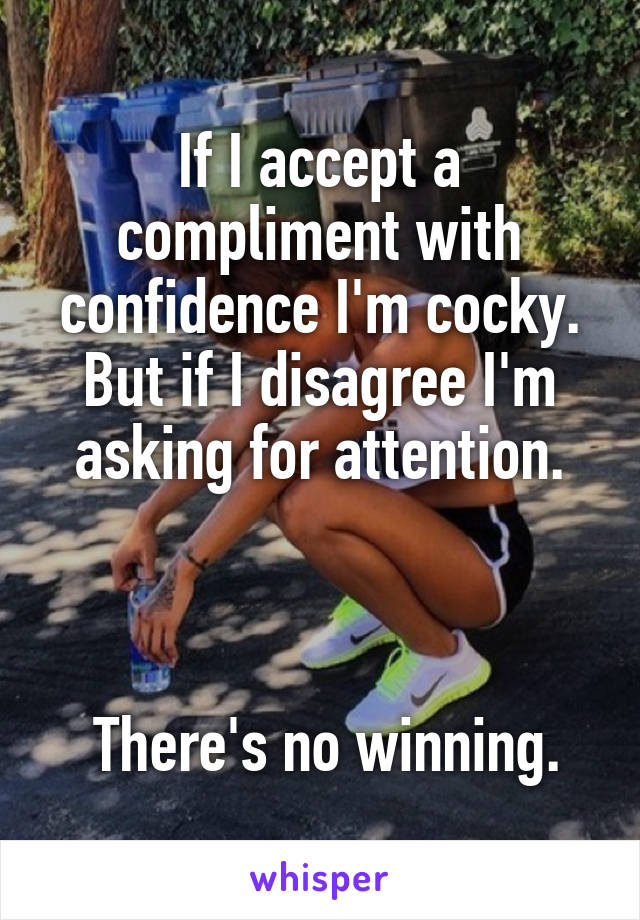 If I accept a compliment with confidence I'm cocky. But if I disagree I'm asking for attention.     There's no winning.