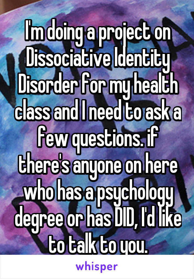 I'm doing a project on Dissociative Identity Disorder for my health class and I need to ask a few questions. if there's anyone on here who has a psychology degree or has DID, I'd like to talk to you.