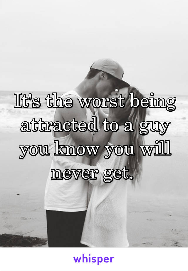 It's the worst being attracted to a guy you know you will never get.