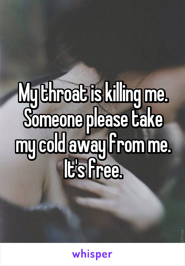 My throat is killing me. Someone please take my cold away from me. It's free.