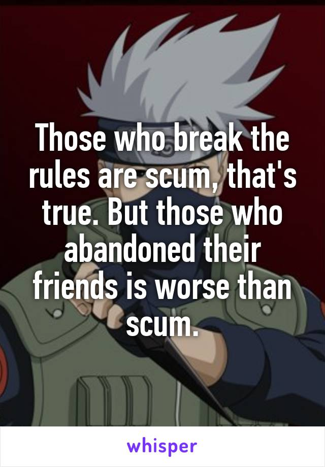 Those who break the rules are scum, that's true. But those who abandoned their friends is worse than scum.