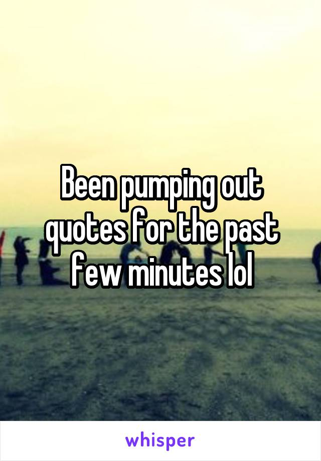 Been pumping out quotes for the past few minutes lol