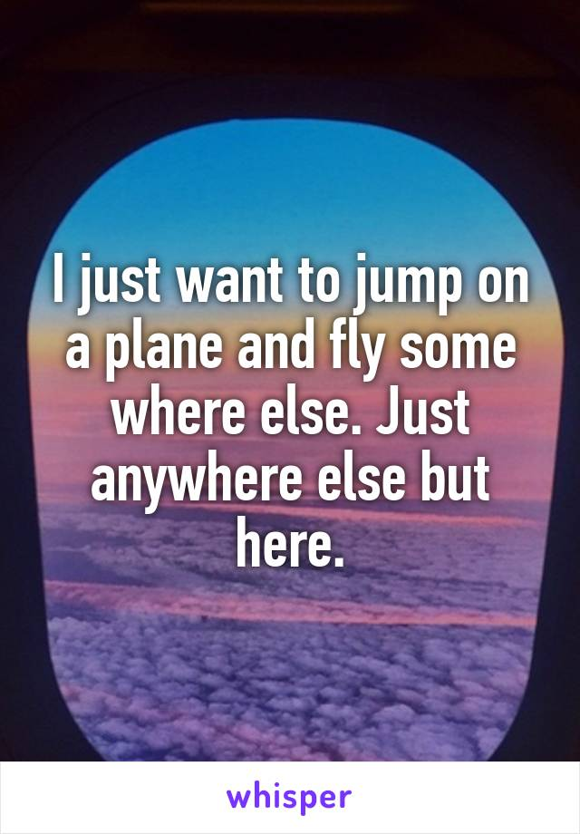 I just want to jump on a plane and fly some where else. Just anywhere else but here.