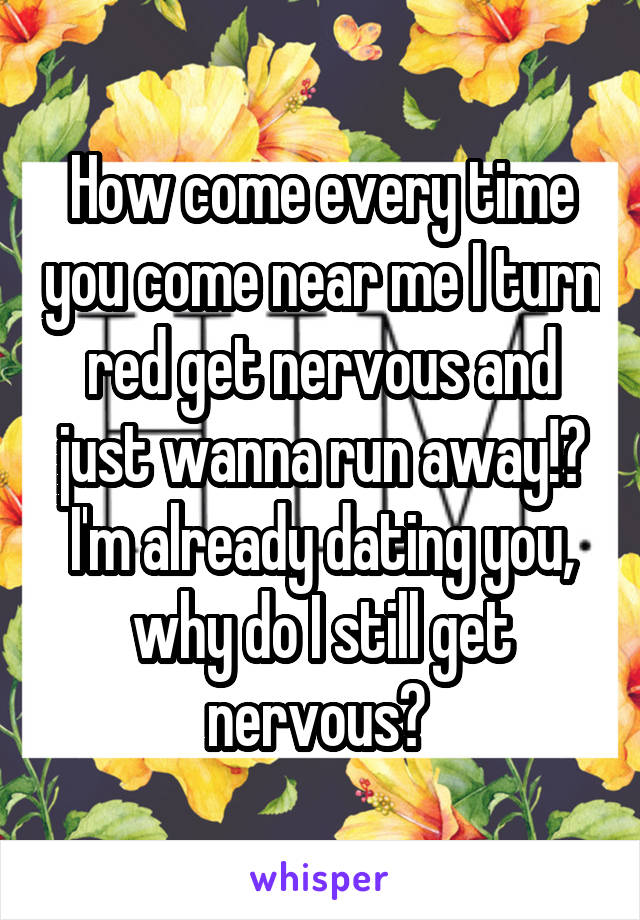 How come every time you come near me I turn red get nervous and just wanna run away!? I'm already dating you, why do I still get nervous?