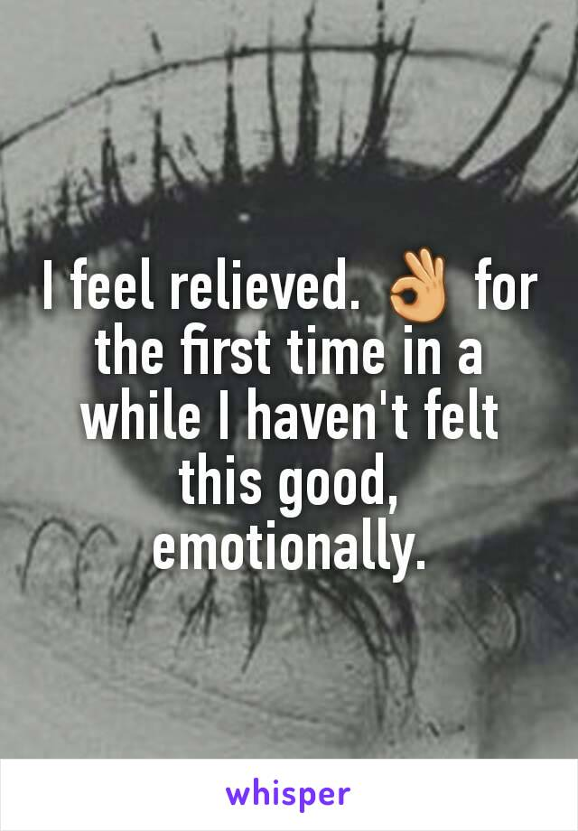 I feel relieved. 👌 for the first time in a while I haven't felt this good, emotionally.