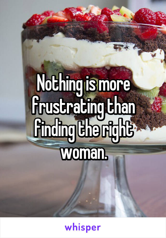 Nothing is more frustrating than finding the right woman.