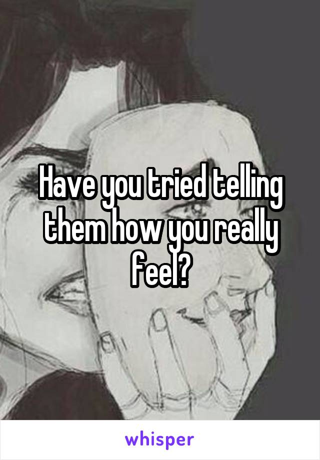 Have you tried telling them how you really feel?