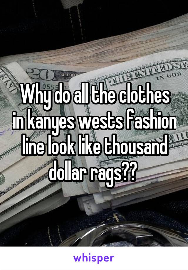 Why do all the clothes in kanyes wests fashion line look like thousand dollar rags??
