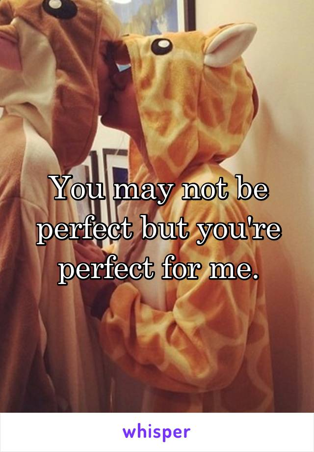 You may not be perfect but you're perfect for me.