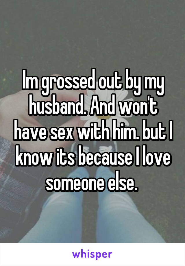 Im grossed out by my husband. And won't have sex with him. but I know its because I love someone else.