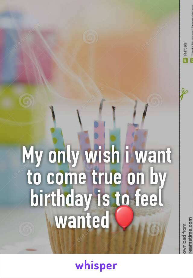 My only wish i want to come true on by birthday is to feel wanted🎈