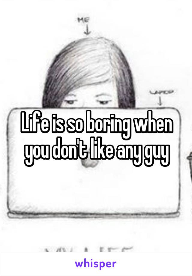Life is so boring when you don't like any guy