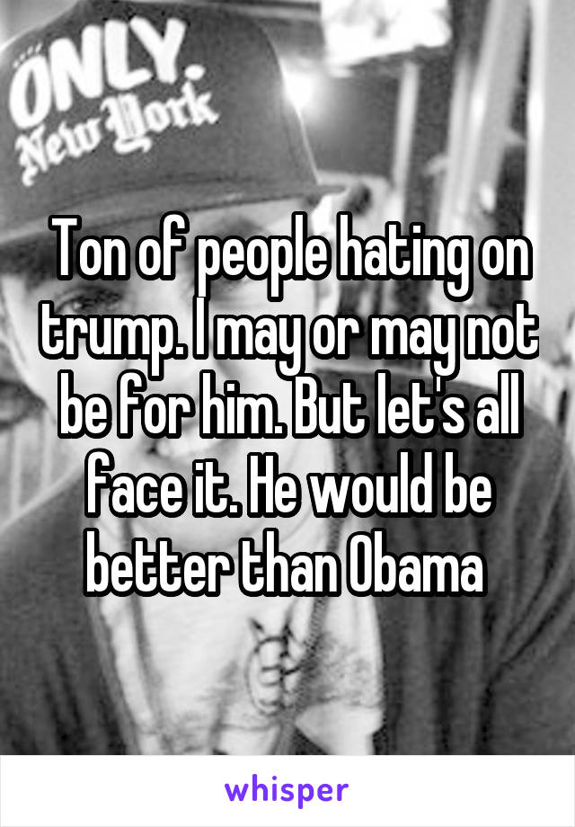 Ton of people hating on trump. I may or may not be for him. But let's all face it. He would be better than Obama