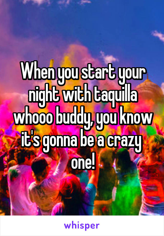 When you start your night with taquilla whooo buddy, you know it's gonna be a crazy  one!
