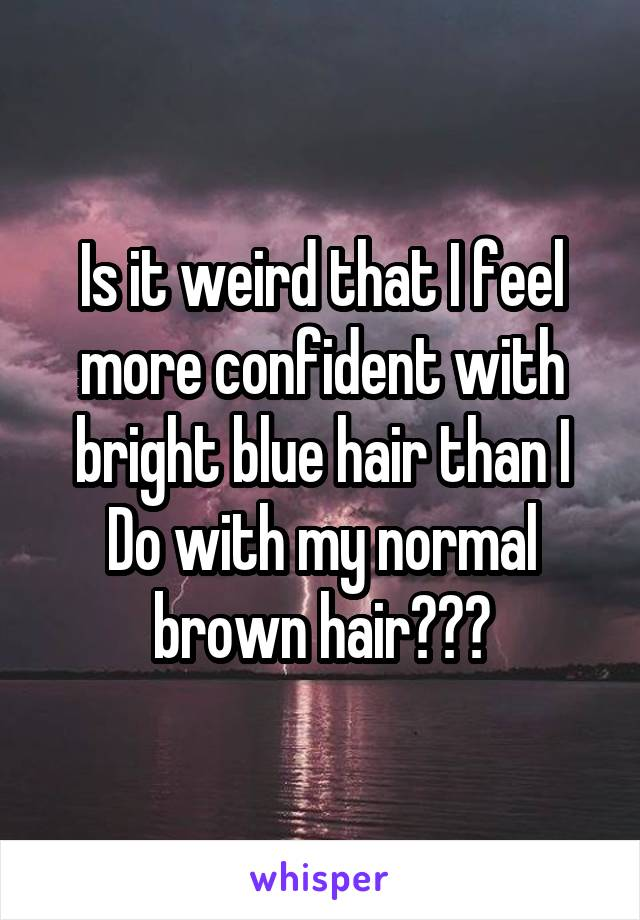 Is it weird that I feel more confident with bright blue hair than I Do with my normal brown hair???