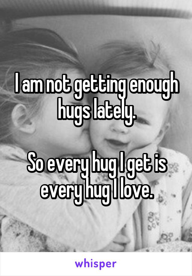 I am not getting enough hugs lately.  So every hug I get is every hug I love.