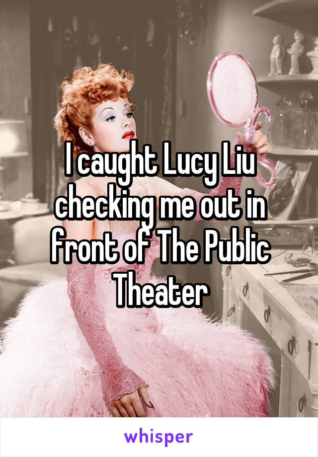 I caught Lucy Liu checking me out in front of The Public Theater