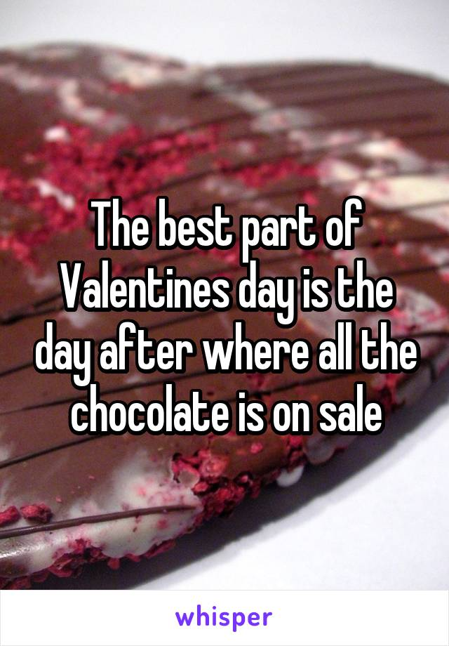 The best part of Valentines day is the day after where all the chocolate is on sale