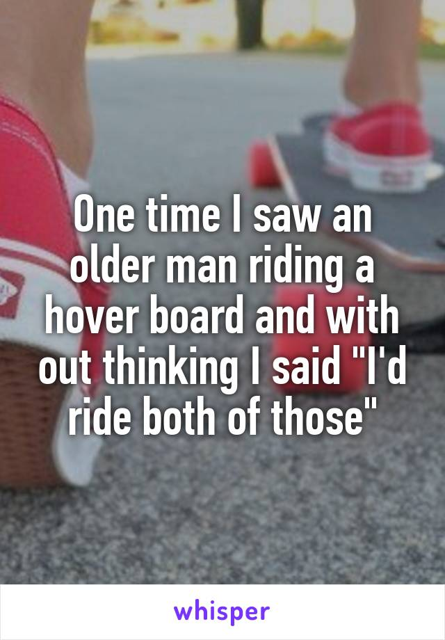 """One time I saw an older man riding a hover board and with out thinking I said """"I'd ride both of those"""""""