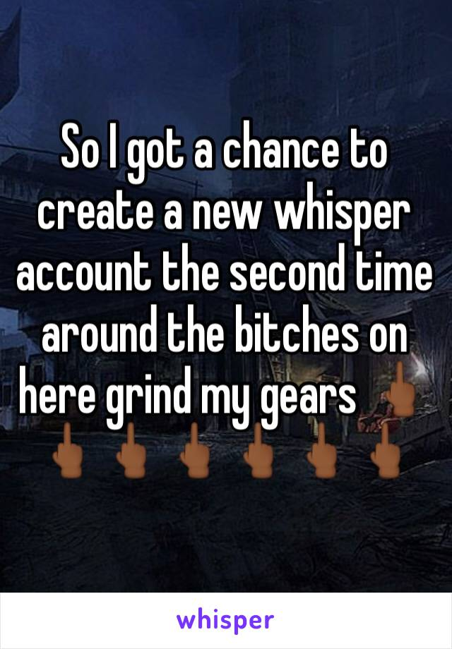 So I got a chance to create a new whisper account the second time around the bitches on here grind my gears 🖕🏾🖕🏾🖕🏾🖕🏾🖕🏾🖕🏾🖕🏾
