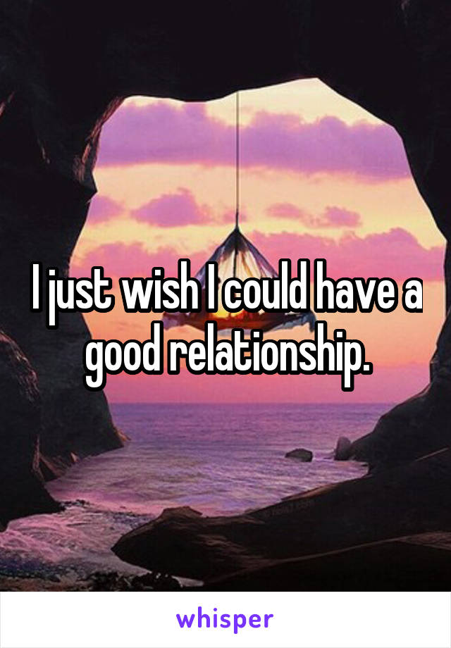 I just wish I could have a good relationship.