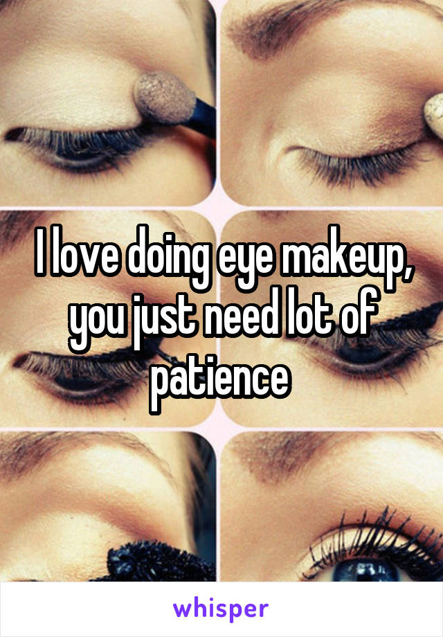 I love doing eye makeup, you just need lot of patience