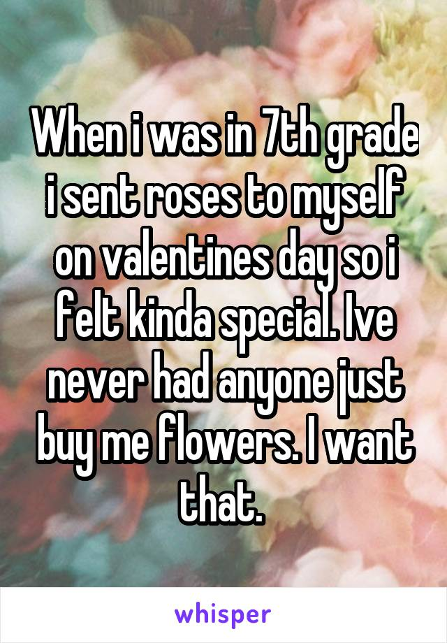 When i was in 7th grade i sent roses to myself on valentines day so i felt kinda special. Ive never had anyone just buy me flowers. I want that.