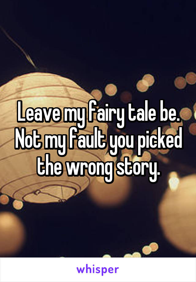 Leave my fairy tale be. Not my fault you picked the wrong story.