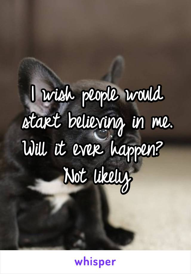 I wish people would start believing in me. Will it ever happen?  Not likely