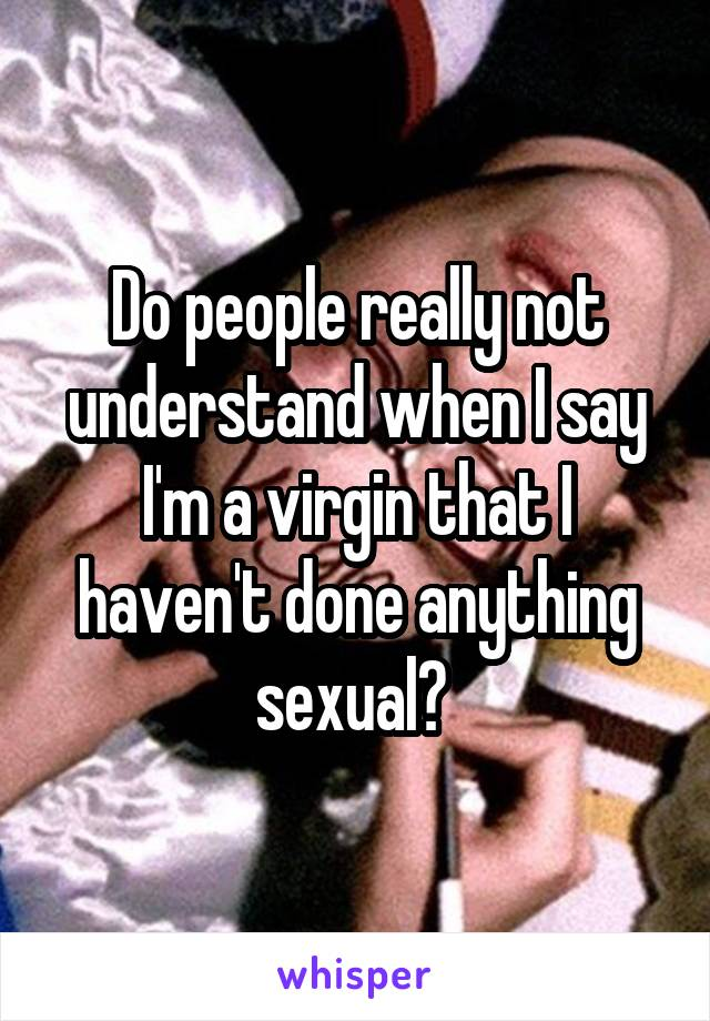 Do people really not understand when I say I'm a virgin that I haven't done anything sexual?