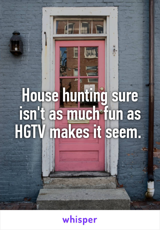 House hunting sure isn't as much fun as HGTV makes it seem.