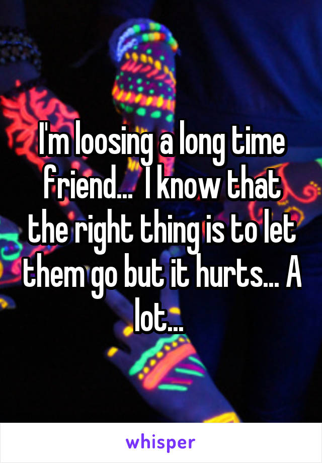 I'm loosing a long time friend...  I know that the right thing is to let them go but it hurts... A lot...