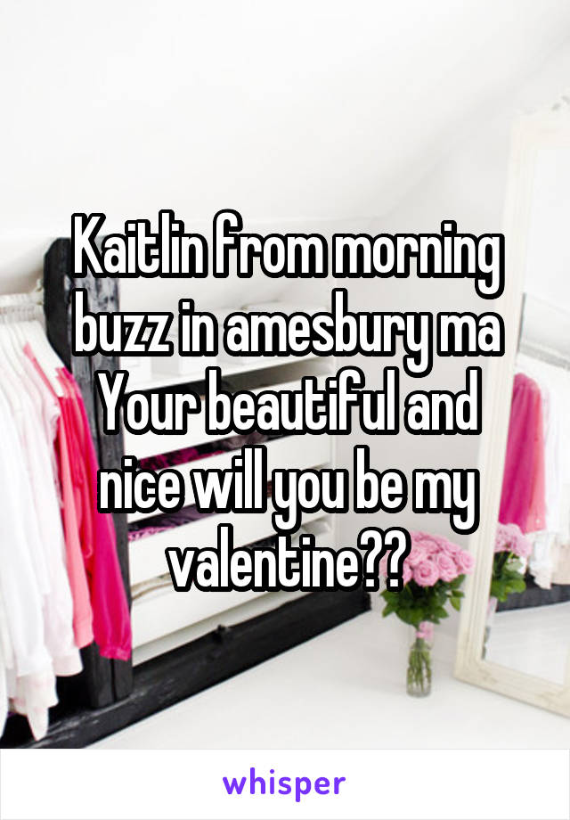 Kaitlin from morning buzz in amesbury ma Your beautiful and nice will you be my valentine??