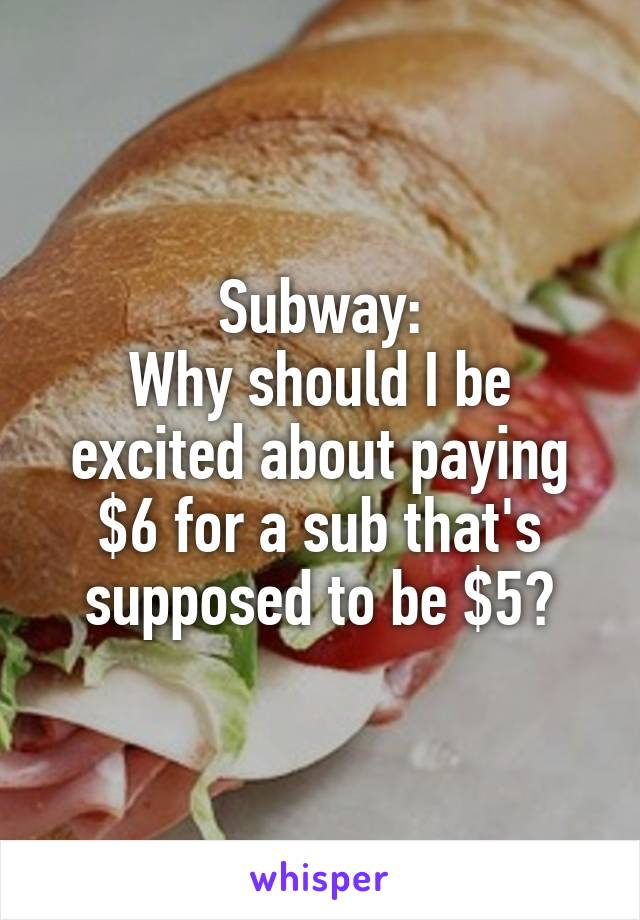 Subway: Why should I be excited about paying $6 for a sub that's supposed to be $5?