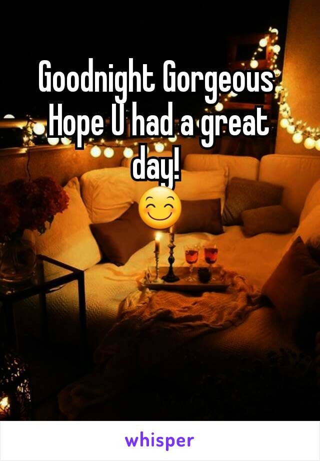 Goodnight Gorgeous  Hope U had a great day!  😊
