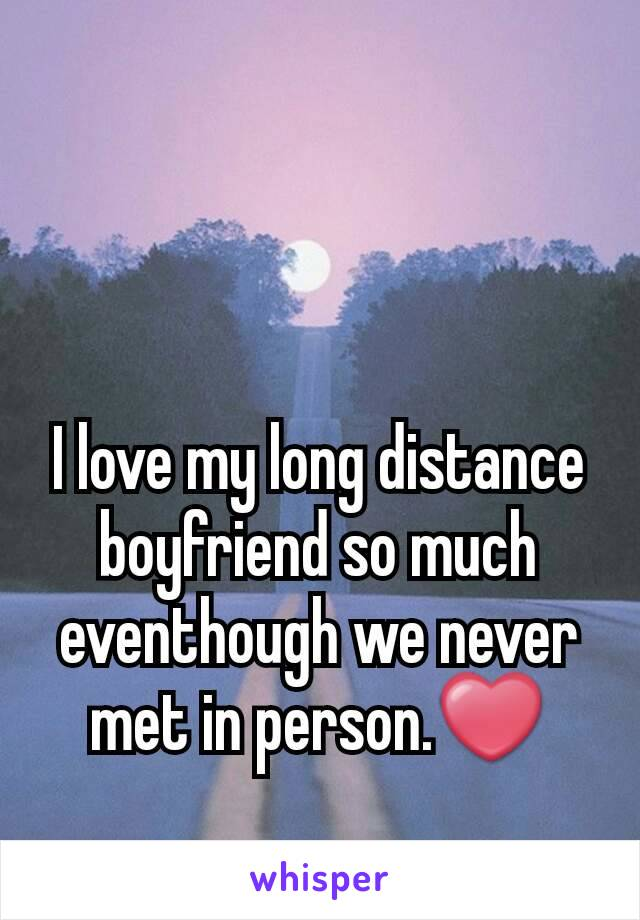 I love my long distance boyfriend so much eventhough we never met in person.❤